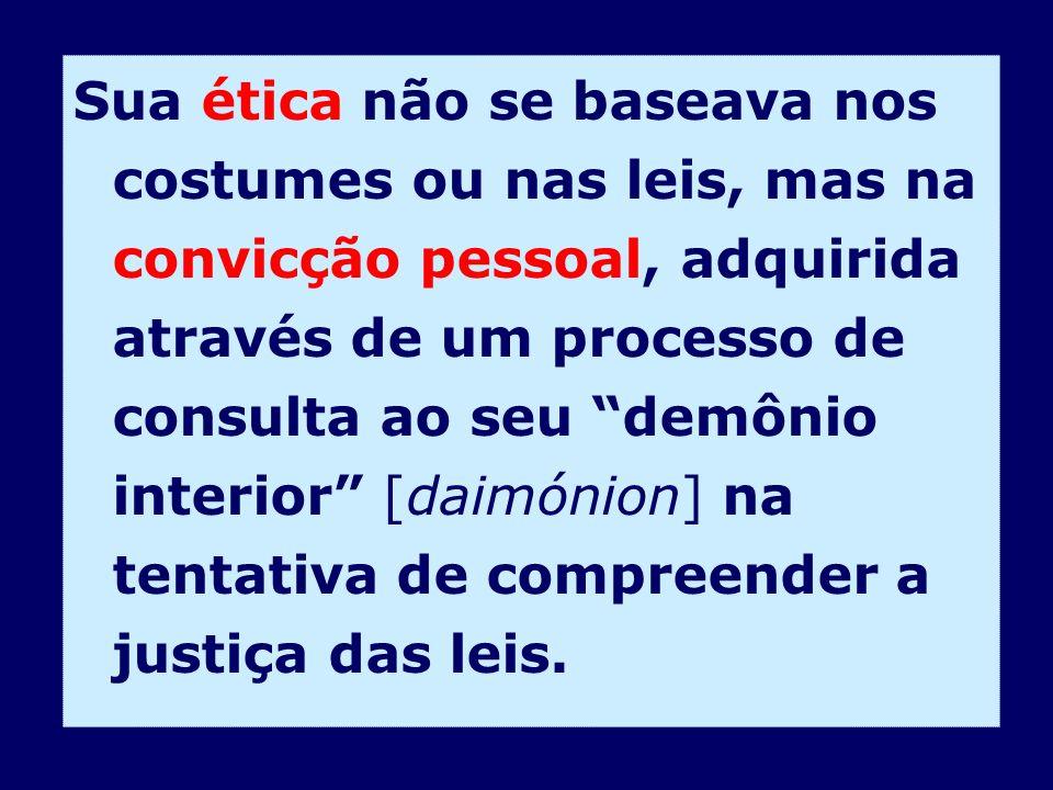 Sua ética não se baseava nos costumes ou nas leis, mas na convicção pessoal, adquirida através de um processo de consulta ao seu demônio interior [daimónion] na tentativa de compreender a justiça das leis.